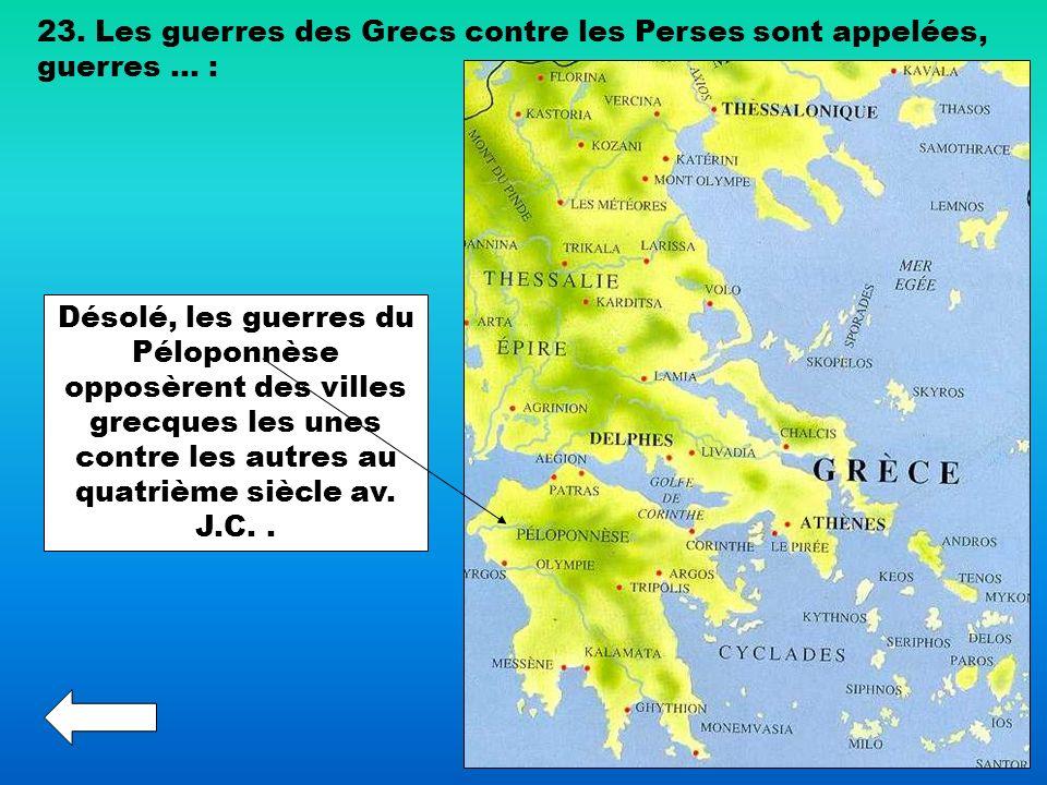 23. Les guerres des Grecs contre les Perses sont appelées, guerres … : Désolé, les guerres du Péloponnèse opposèrent des villes grecques les unes cont