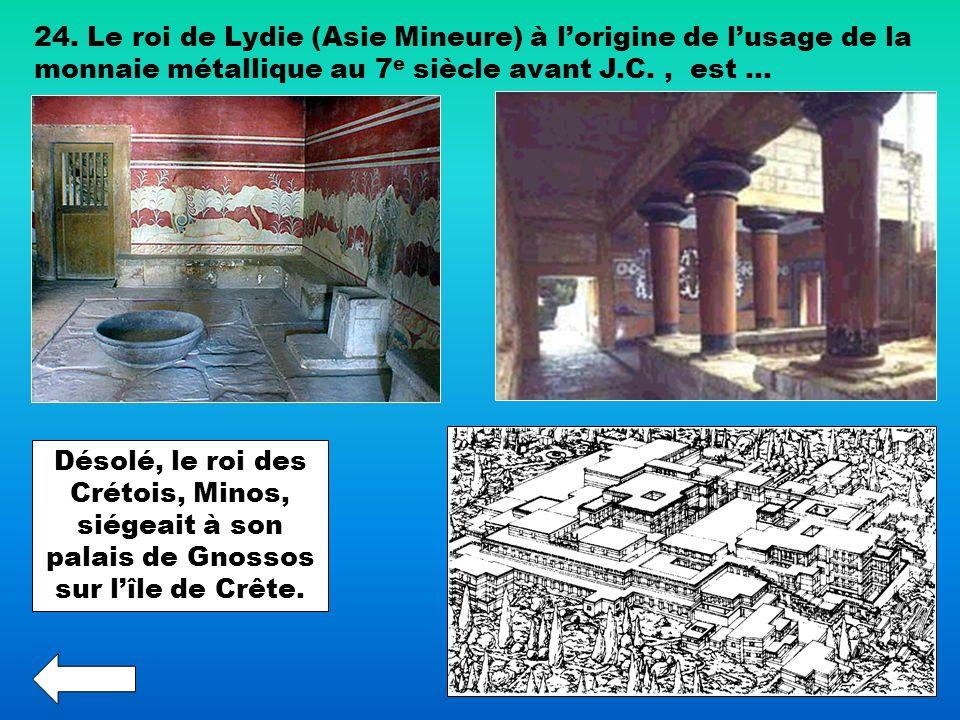 24. Le roi de Lydie (Asie Mineure) à lorigine de lusage de la monnaie métallique au 7 e siècle avant J.C., est … Désolé, le roi des Crétois, Minos, si