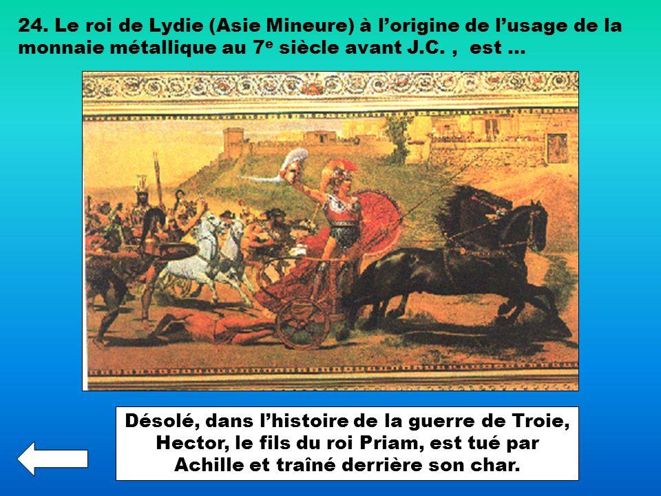 24. Le roi de Lydie (Asie Mineure) à lorigine de lusage de la monnaie métallique au 7 e siècle avant J.C., est … Désolé, dans lhistoire de la guerre d