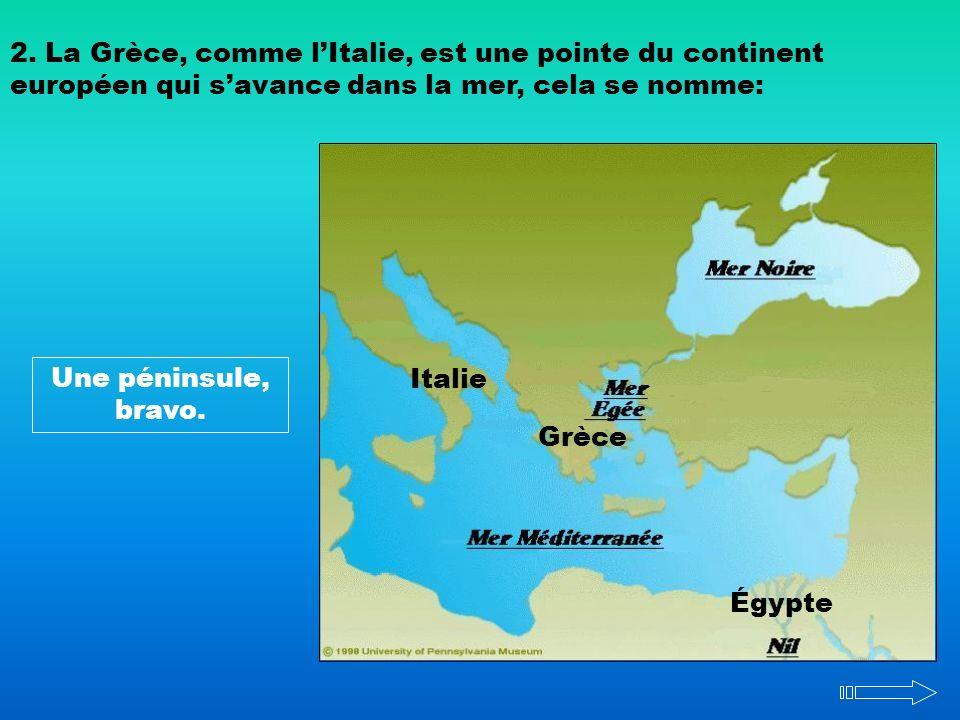 2. La Grèce, comme lItalie, est une pointe du continent européen qui savance dans la mer, cela se nomme: Une péninsule, bravo. Italie Grèce Égypte