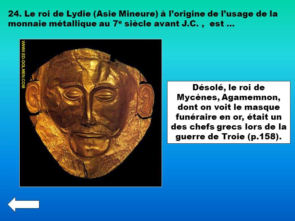 24. Le roi de Lydie (Asie Mineure) à lorigine de lusage de la monnaie métallique au 7 e siècle avant J.C., est … Désolé, le roi de Mycènes, Agamemnon,