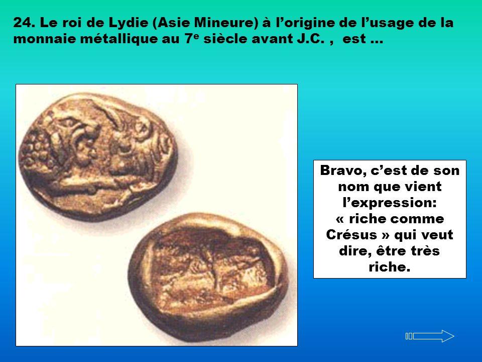 24. Le roi de Lydie (Asie Mineure) à lorigine de lusage de la monnaie métallique au 7 e siècle avant J.C., est … Bravo, cest de son nom que vient lexp