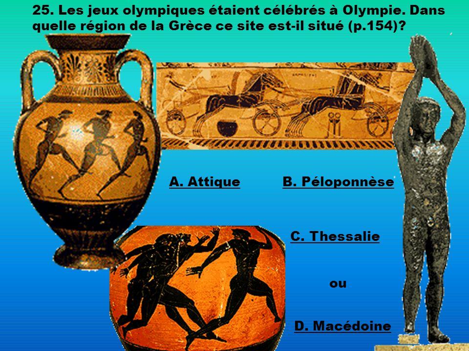 25. Les jeux olympiques étaient célébrés à Olympie. Dans quelle région de la Grèce ce site est-il situé (p.154)? A. AttiqueB. Péloponnèse C. Thessalie