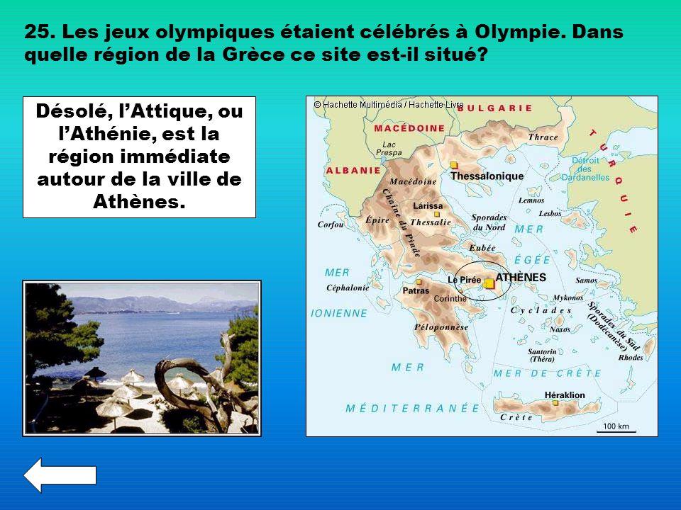 25. Les jeux olympiques étaient célébrés à Olympie. Dans quelle région de la Grèce ce site est-il situé? Désolé, lAttique, ou lAthénie, est la région