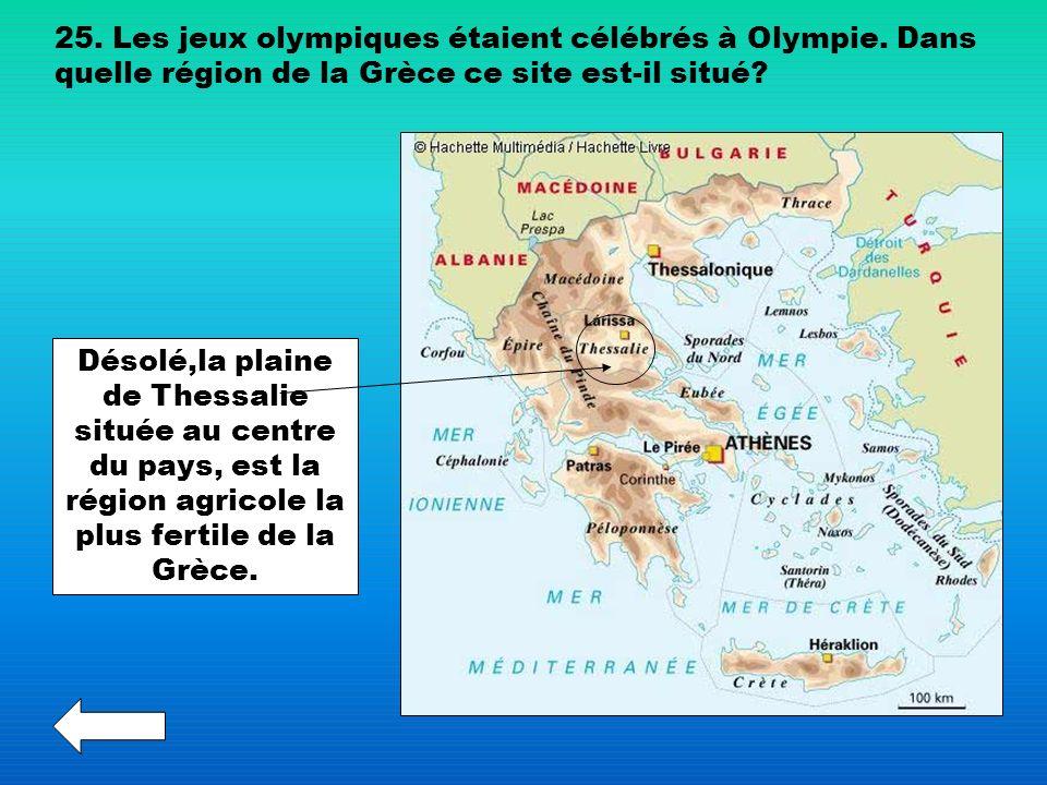 25. Les jeux olympiques étaient célébrés à Olympie. Dans quelle région de la Grèce ce site est-il situé? Désolé,la plaine de Thessalie située au centr
