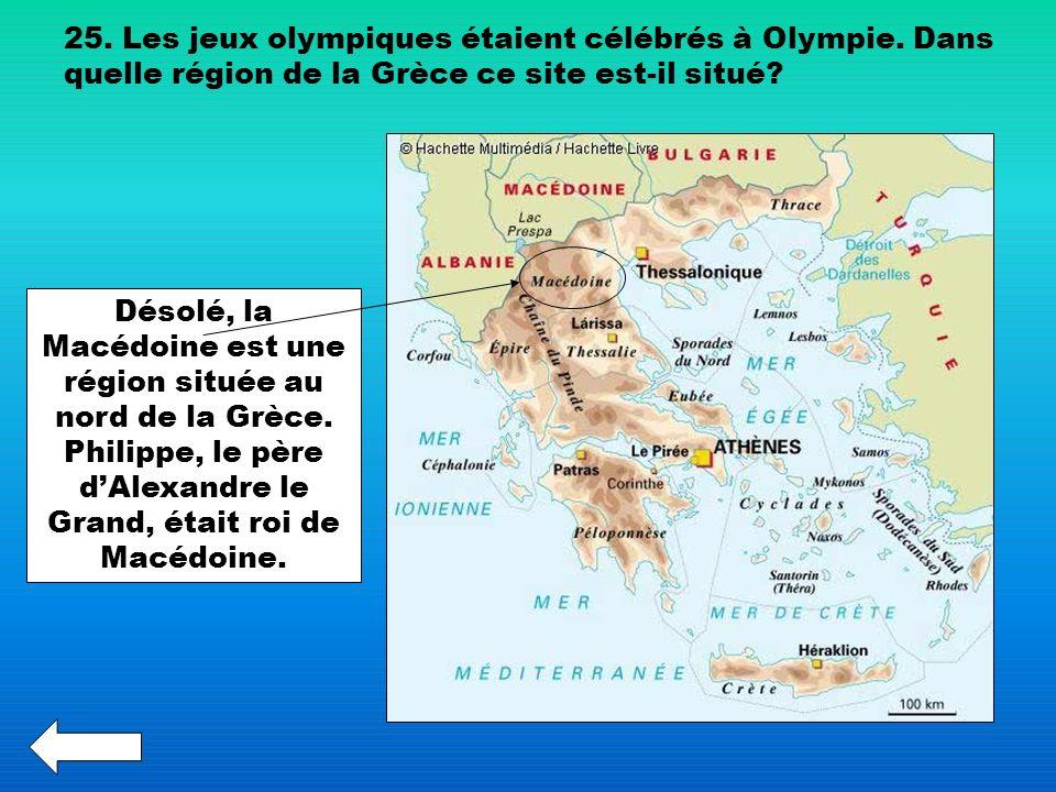 25. Les jeux olympiques étaient célébrés à Olympie. Dans quelle région de la Grèce ce site est-il situé? Désolé, la Macédoine est une région située au
