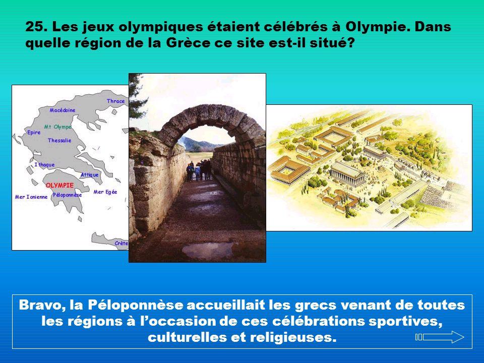 25. Les jeux olympiques étaient célébrés à Olympie. Dans quelle région de la Grèce ce site est-il situé? Bravo, la Péloponnèse accueillait les grecs v