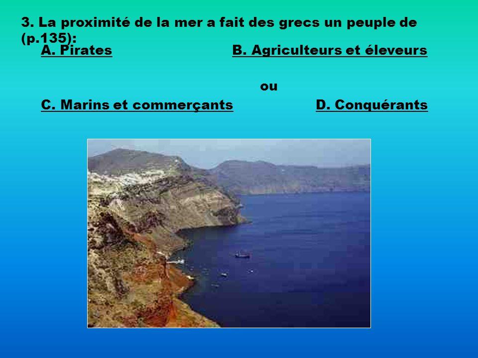 3. La proximité de la mer a fait des grecs un peuple de (p.135): A. PiratesB. Agriculteurs et éleveurs C. Marins et commerçants ou D. Conquérants
