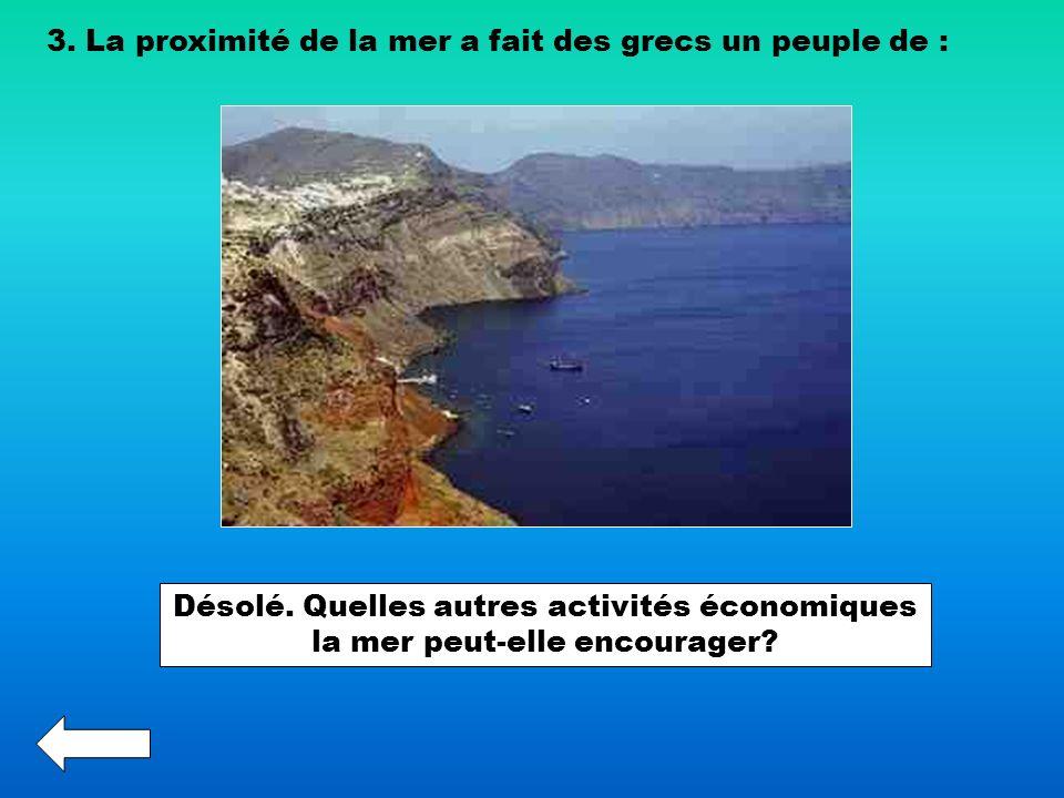 3. La proximité de la mer a fait des grecs un peuple de : Désolé. Quelles autres activités économiques la mer peut-elle encourager?