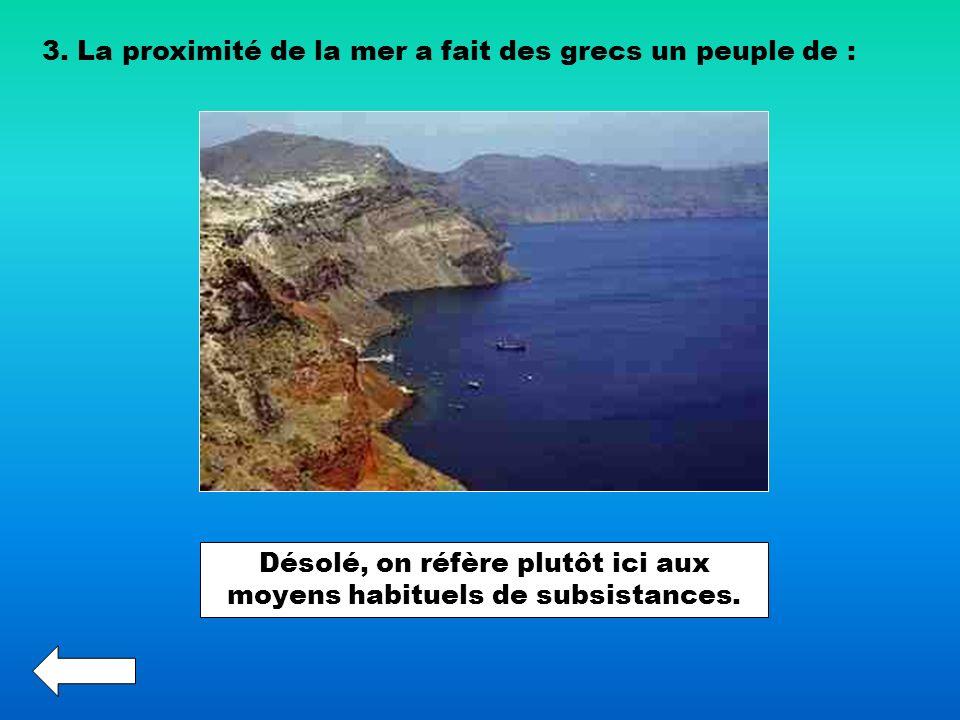3. La proximité de la mer a fait des grecs un peuple de : Désolé, on réfère plutôt ici aux moyens habituels de subsistances.