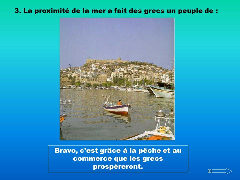 3. La proximité de la mer a fait des grecs un peuple de : Bravo, cest grâce à la pêche et au commerce que les grecs prospéreront.