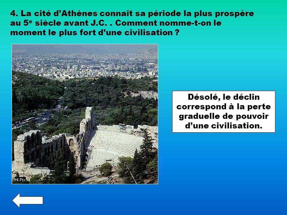 4. La cité dAthènes connaît sa période la plus prospère au 5 e siècle avant J.C.. Comment nomme-t-on le moment le plus fort dune civilisation ? Désolé