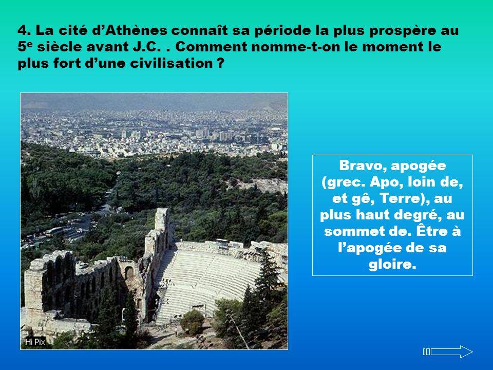 4. La cité dAthènes connaît sa période la plus prospère au 5 e siècle avant J.C.. Comment nomme-t-on le moment le plus fort dune civilisation ? Bravo,