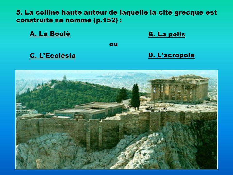5. La colline haute autour de laquelle la cité grecque est construite se nomme (p.152) : A. La Boulè B. La polis C. LEcclésia ou D. Lacropole