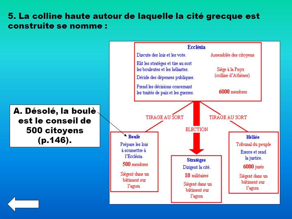 5. La colline haute autour de laquelle la cité grecque est construite se nomme : A. Désolé, la boulè est le conseil de 500 citoyens (p.146).