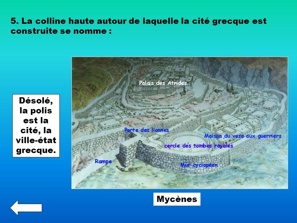 5. La colline haute autour de laquelle la cité grecque est construite se nomme : Désolé, la polis est la cité, la ville-état grecque. Mycènes