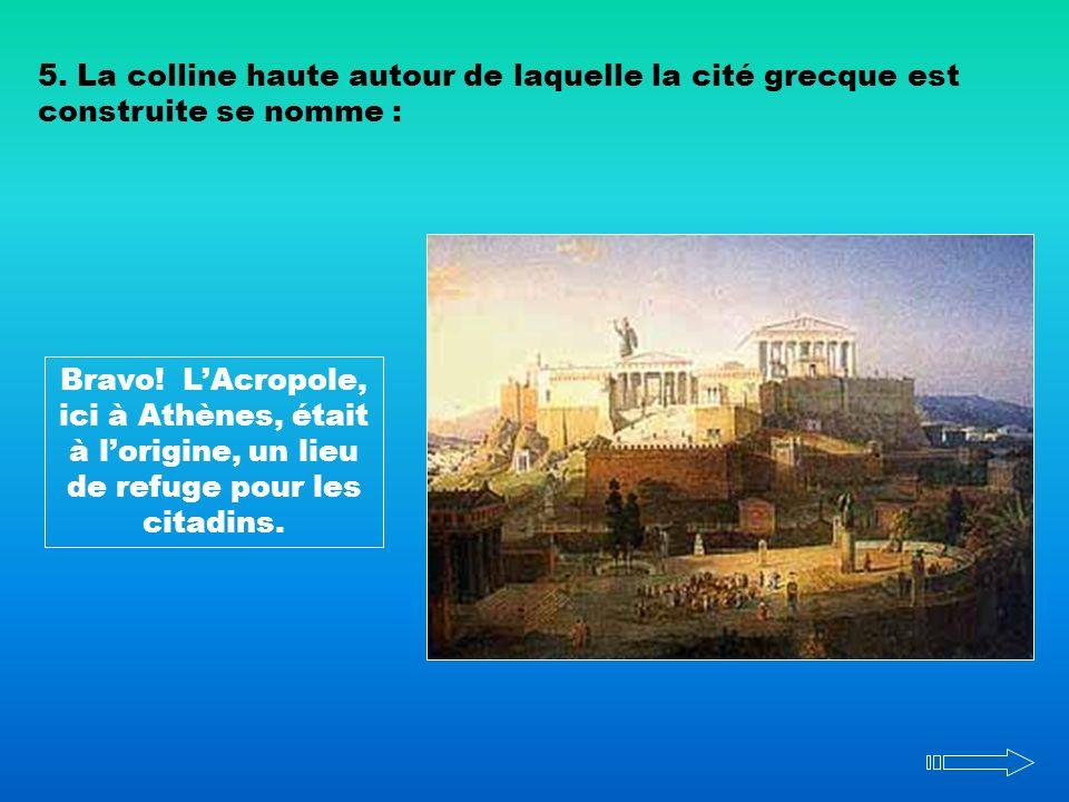 5. La colline haute autour de laquelle la cité grecque est construite se nomme : Bravo! LAcropole, ici à Athènes, était à lorigine, un lieu de refuge