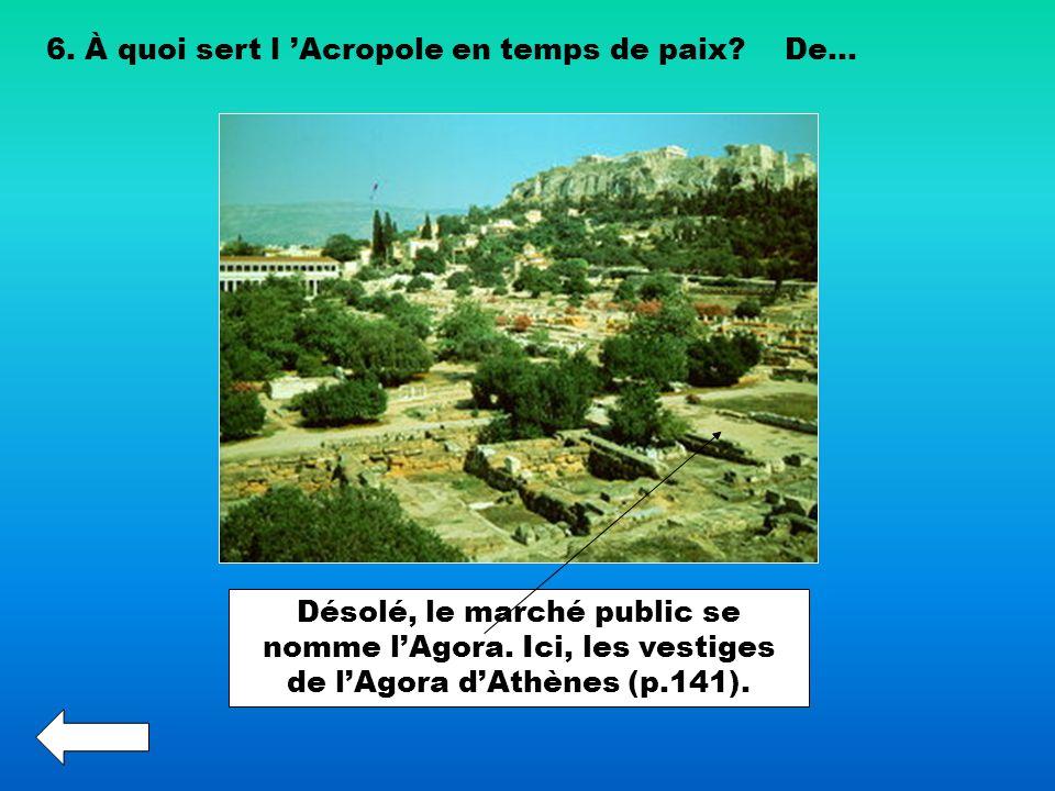 6. À quoi sert l Acropole en temps de paix?De... Désolé, le marché public se nomme lAgora. Ici, les vestiges de lAgora dAthènes (p.141).