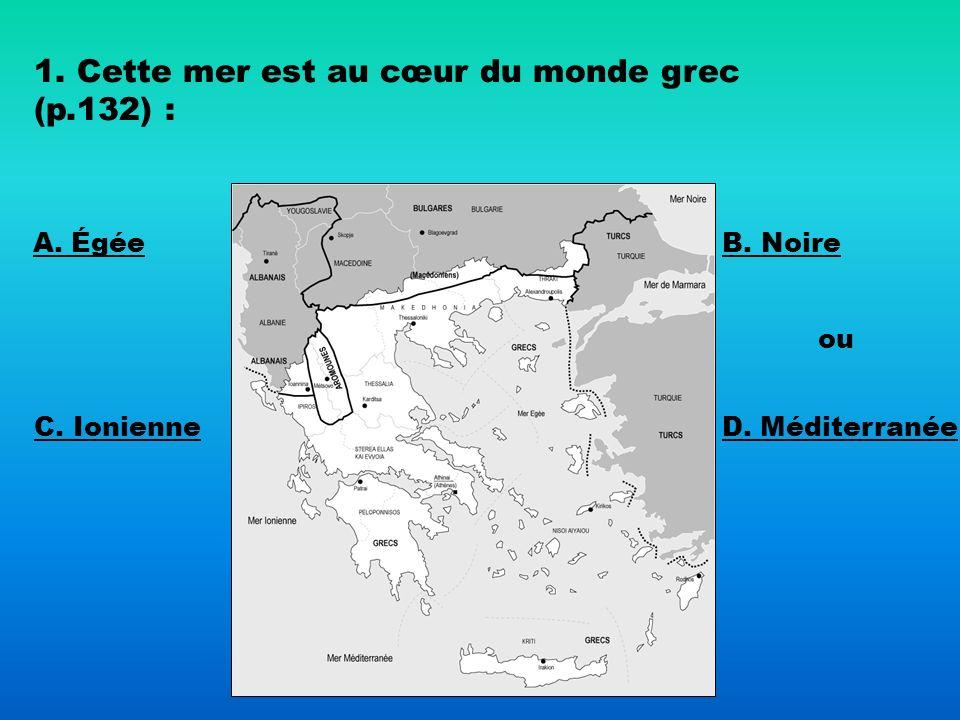 1. Cette mer est au cœur du monde grec (p.132) : A. Égée B. Noire C. Ionienne ou D. Méditerranée