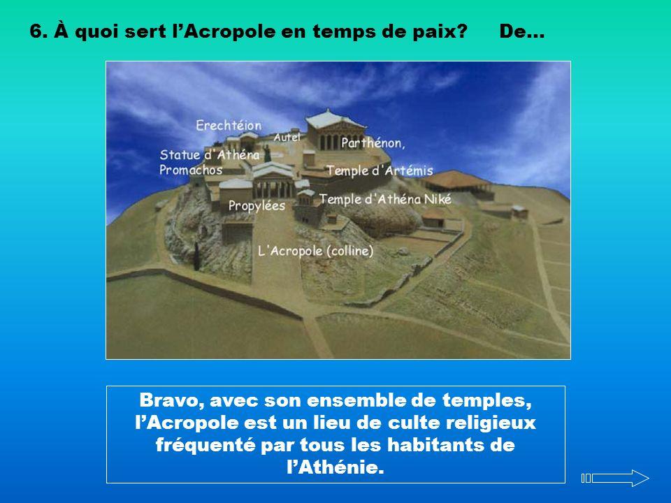 6. À quoi sert lAcropole en temps de paix?De... Bravo, avec son ensemble de temples, lAcropole est un lieu de culte religieux fréquenté par tous les h