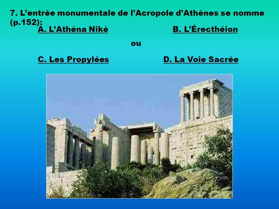 7. Lentrée monumentale de lAcropole dAthènes se nomme (p.152): A. LAthéna NikèB. LÉrecthéion C. Les Propylées ou D. La Voie Sacrée