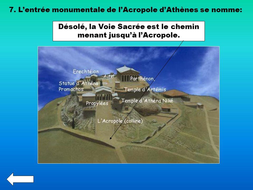 7. Lentrée monumentale de lAcropole dAthènes se nomme: Désolé, la Voie Sacrée est le chemin menant jusquà lAcropole.
