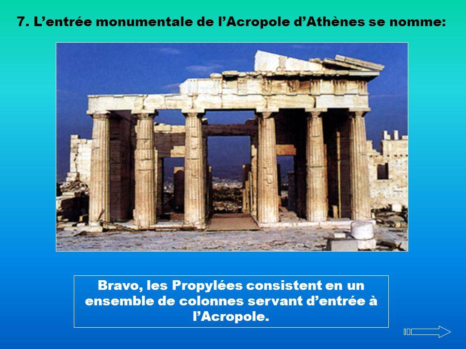 7. Lentrée monumentale de lAcropole dAthènes se nomme: Bravo, les Propylées consistent en un ensemble de colonnes servant dentrée à lAcropole.