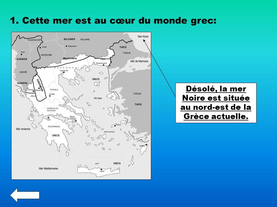 1. Cette mer est au cœur du monde grec: Désolé, la mer Noire est située au nord-est de la Grèce actuelle.