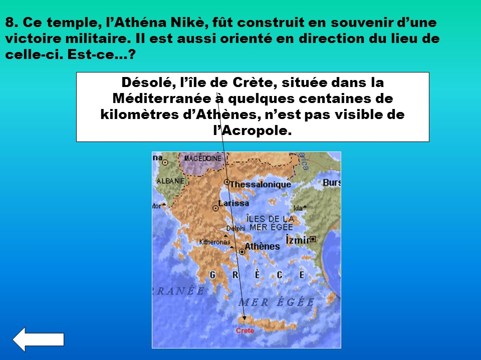 8. Ce temple, lAthéna Nikè, fût construit en souvenir dune victoire militaire. Il est aussi orienté en direction du lieu de celle-ci. Est-ce…? Désolé,