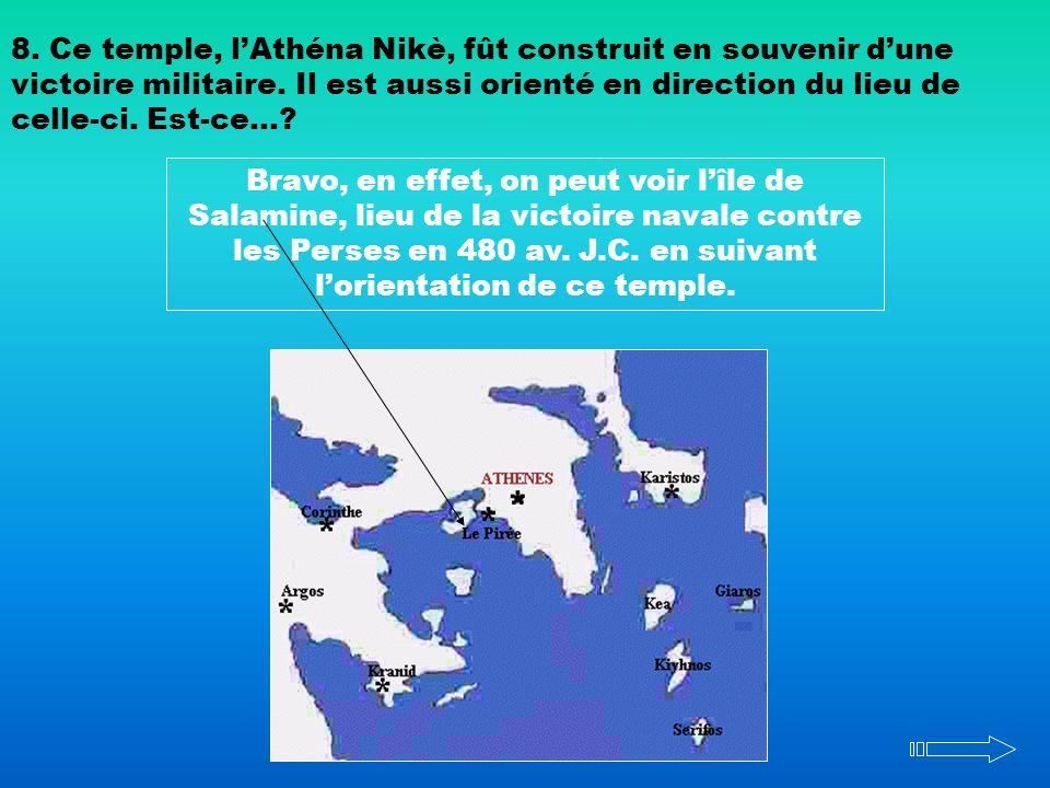 8. Ce temple, lAthéna Nikè, fût construit en souvenir dune victoire militaire. Il est aussi orienté en direction du lieu de celle-ci. Est-ce…? Bravo,