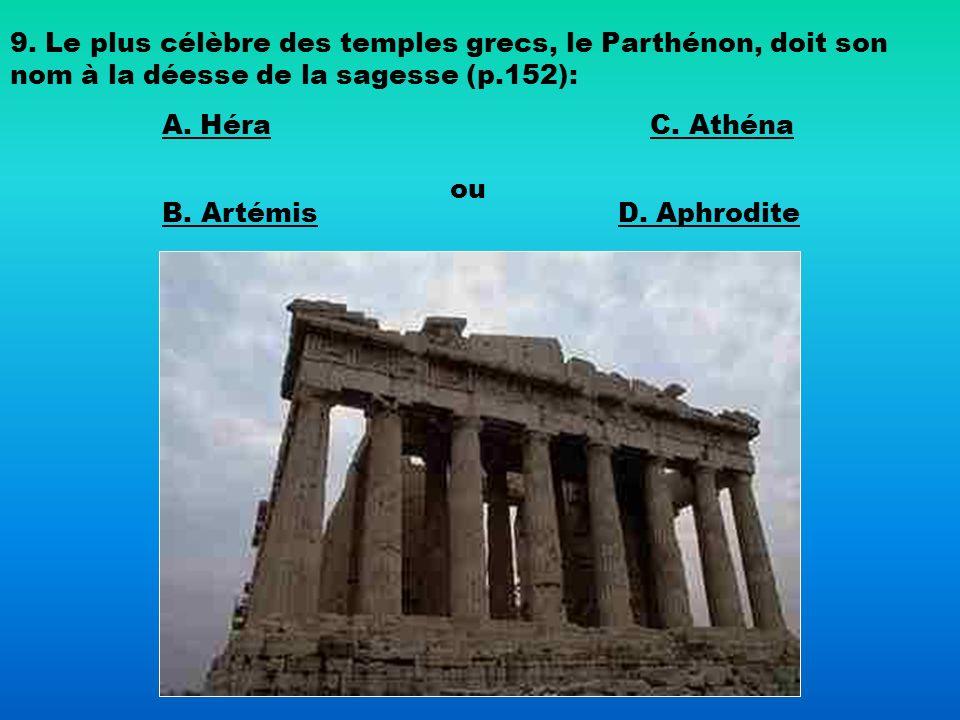 9. Le plus célèbre des temples grecs, le Parthénon, doit son nom à la déesse de la sagesse (p.152): A. Héra B. Artémis C. Athéna ou D. Aphrodite