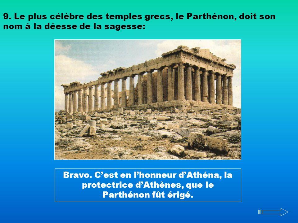9. Le plus célèbre des temples grecs, le Parthénon, doit son nom à la déesse de la sagesse: Bravo. Cest en lhonneur dAthéna, la protectrice dAthènes,