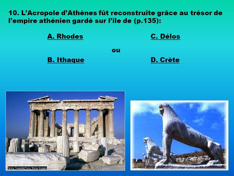 10. LAcropole dAthènes fût reconstruite grâce au trésor de lempire athénien gardé sur lîle de (p.135): A. Rhodes B. Ithaque C. Délos ou D. Crète