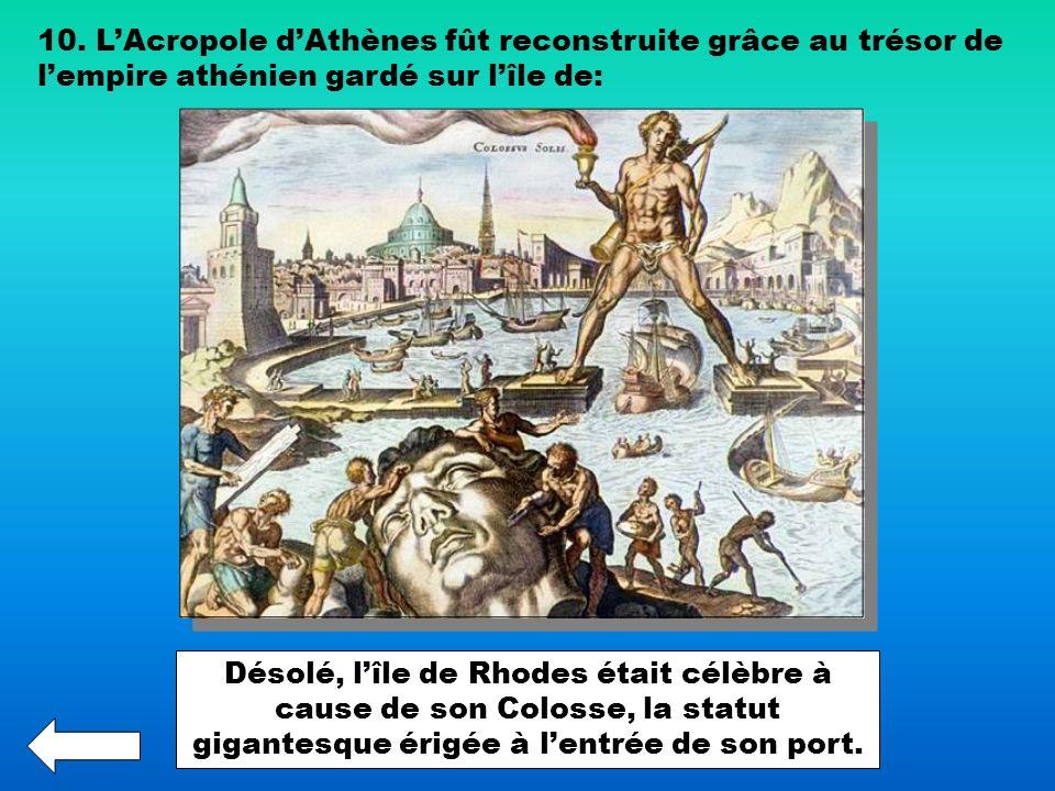 10. LAcropole dAthènes fût reconstruite grâce au trésor de lempire athénien gardé sur lîle de: Désolé, lîle de Rhodes était célèbre à cause de son Col