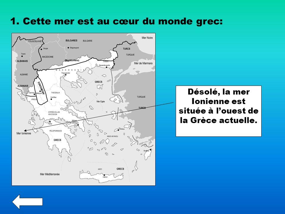 1. Cette mer est au cœur du monde grec: Désolé, la mer Ionienne est située à louest de la Grèce actuelle.