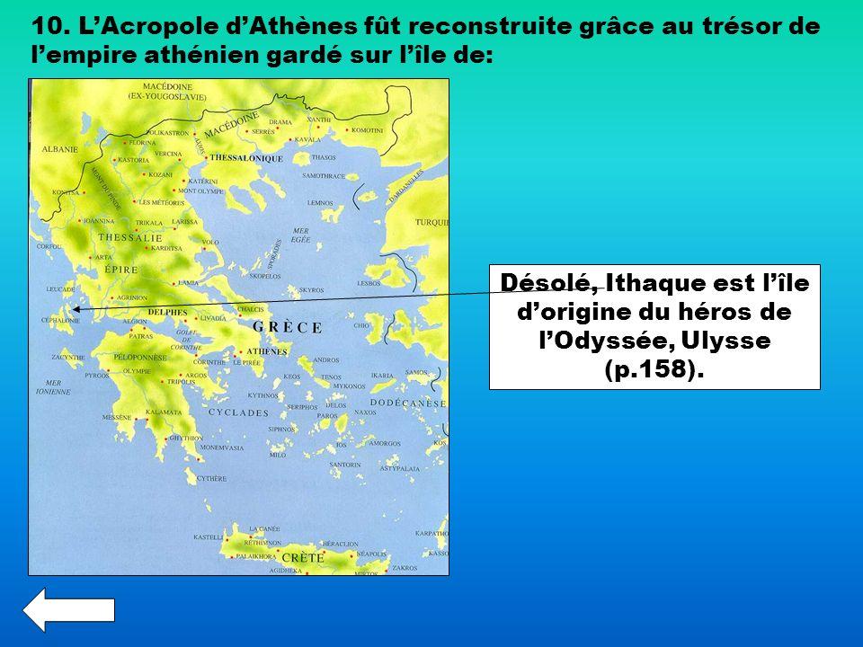10. LAcropole dAthènes fût reconstruite grâce au trésor de lempire athénien gardé sur lîle de: Désolé, Ithaque est lîle dorigine du héros de lOdyssée,
