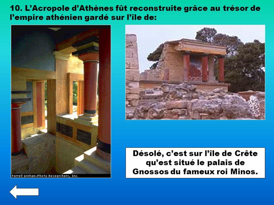 10. LAcropole dAthènes fût reconstruite grâce au trésor de lempire athénien gardé sur lîle de: Désolé, cest sur lîle de Crête quest situé le palais de