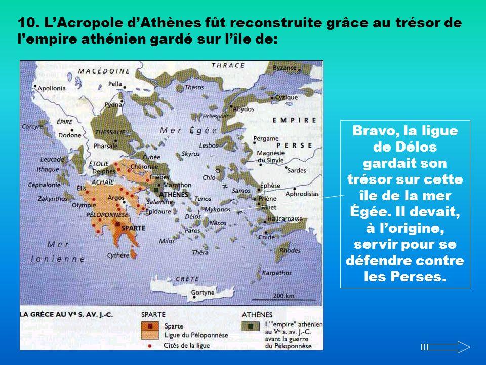 10. LAcropole dAthènes fût reconstruite grâce au trésor de lempire athénien gardé sur lîle de: Bravo, la ligue de Délos gardait son trésor sur cette î