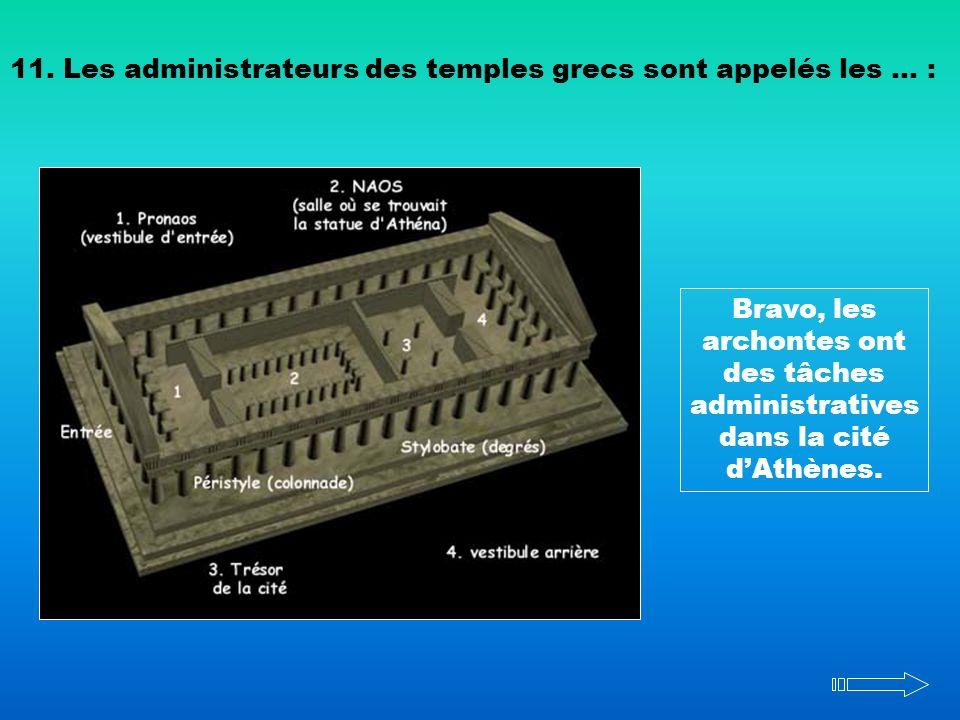 11. Les administrateurs des temples grecs sont appelés les … : Bravo, les archontes ont des tâches administratives dans la cité dAthènes.