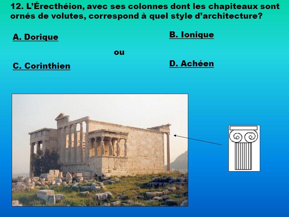12. LÉrecthéion, avec ses colonnes dont les chapiteaux sont ornés de volutes, correspond à quel style darchitecture? A. Dorique B. Ionique C. Corinthi