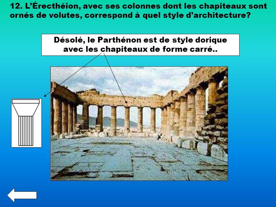 12. LÉrecthéion, avec ses colonnes dont les chapiteaux sont ornés de volutes, correspond à quel style darchitecture? Désolé, le Parthénon est de style