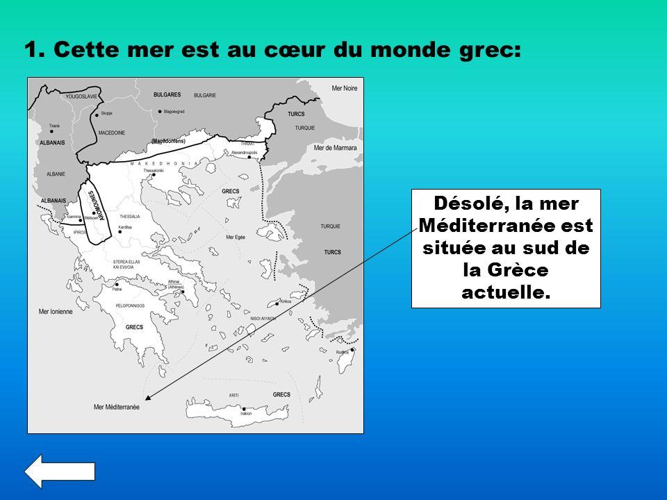 1. Cette mer est au cœur du monde grec: Désolé, la mer Méditerranée est située au sud de la Grèce actuelle.
