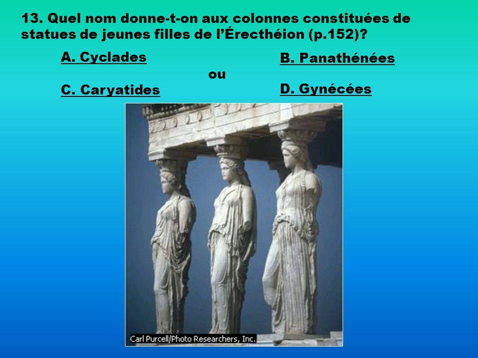 13. Quel nom donne-t-on aux colonnes constituées de statues de jeunes filles de lÉrecthéion (p.152)? A. Cyclades B. Panathénées C. Caryatides ou D. Gy
