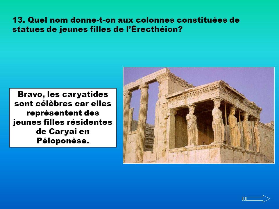 13. Quel nom donne-t-on aux colonnes constituées de statues de jeunes filles de lÉrecthéion? Bravo, les caryatides sont célèbres car elles représenten