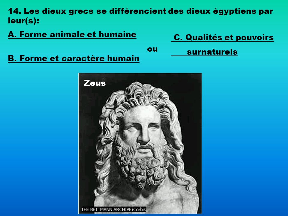 Zeus 14. Les dieux grecs se différencient des dieux égyptiens par leur(s): A. Forme animale et humaine B. Forme et caractère humain ou C. Qualités et