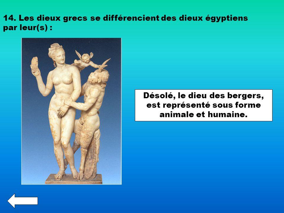 14. Les dieux grecs se différencient des dieux égyptiens par leur(s) : Désolé, le dieu des bergers, est représenté sous forme animale et humaine.