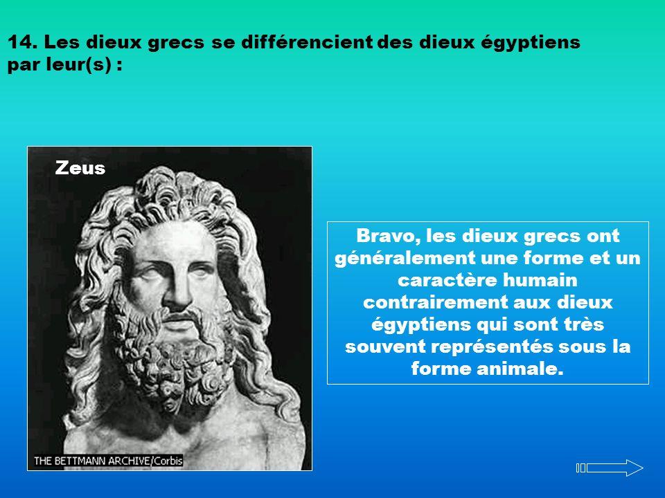 Zeus 14. Les dieux grecs se différencient des dieux égyptiens par leur(s) : Bravo, les dieux grecs ont généralement une forme et un caractère humain c