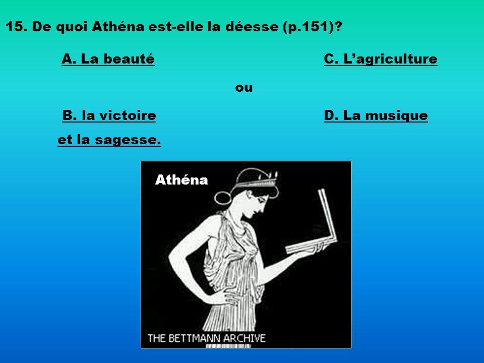Athéna 15. De quoi Athéna est-elle la déesse (p.151)? B. la victoire et la sagesse. C. Lagriculture ou D. La musique A. La beauté