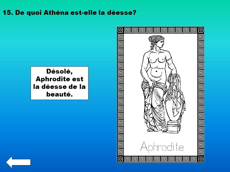 15. De quoi Athéna est-elle la déesse? Désolé, Aphrodite est la déesse de la beauté.