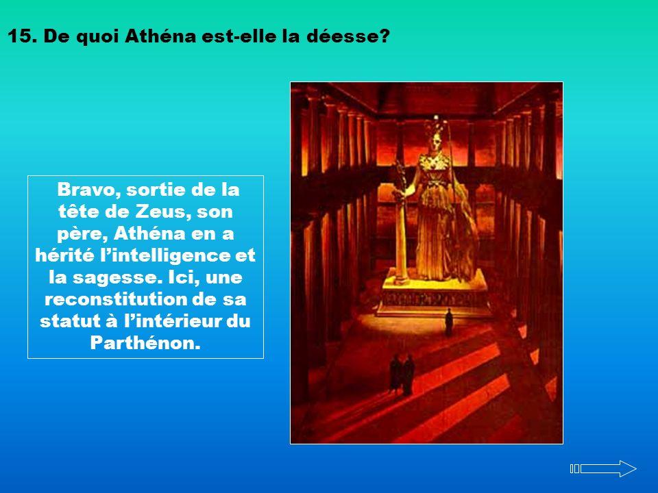 15. De quoi Athéna est-elle la déesse? Bravo, sortie de la tête de Zeus, son père, Athéna en a hérité lintelligence et la sagesse. Ici, une reconstitu